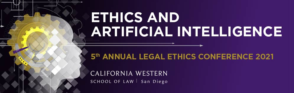 Ethics and Artificial Intelligence, 5th Annual Legal Ethics Conference 2021 at California Western School of Law